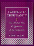 Twelve Step Christianity - The Christian Roots & Application of the Twelve Steps