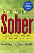 Get Your Loved One Sober - Alternatives to Nagging, Pleading, and Threatening